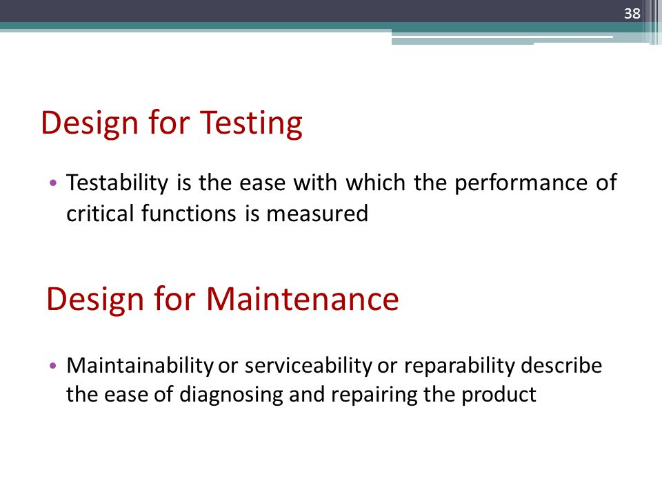 Design for Testing Testability is the ease with which the performance of critical functions is measured 38 Design for Maintenance Maintainability or s