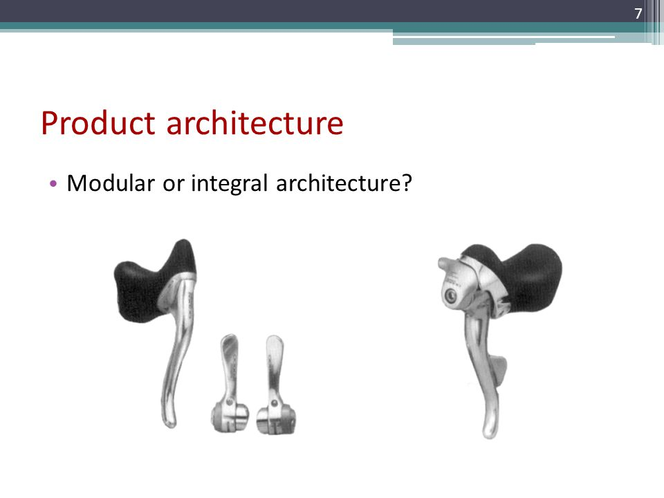 Product architecture Modular or integral architecture? 7