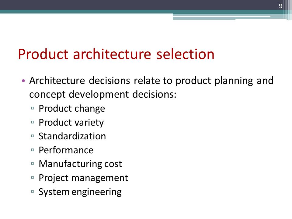 Product architecture selection Architecture decisions relate to product planning and concept development decisions: Product change Product variety Sta