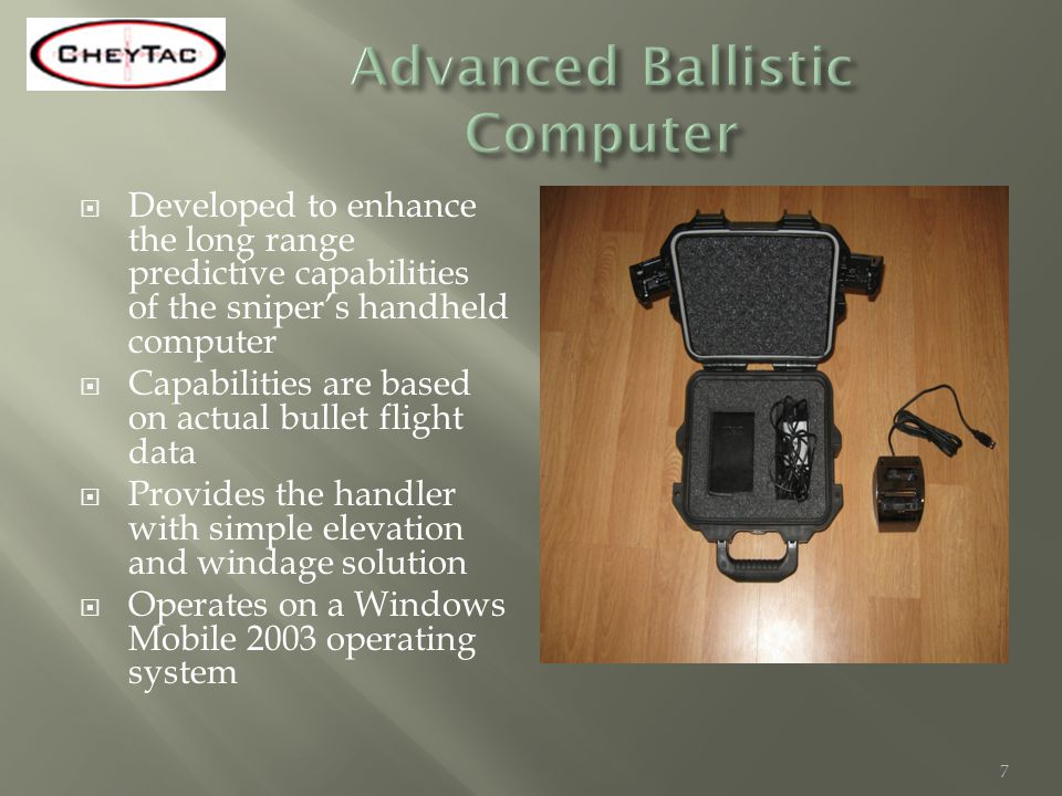 Developed to enhance the long range predictive capabilities of the snipers handheld computer Capabilities are based on actual bullet flight data Provi