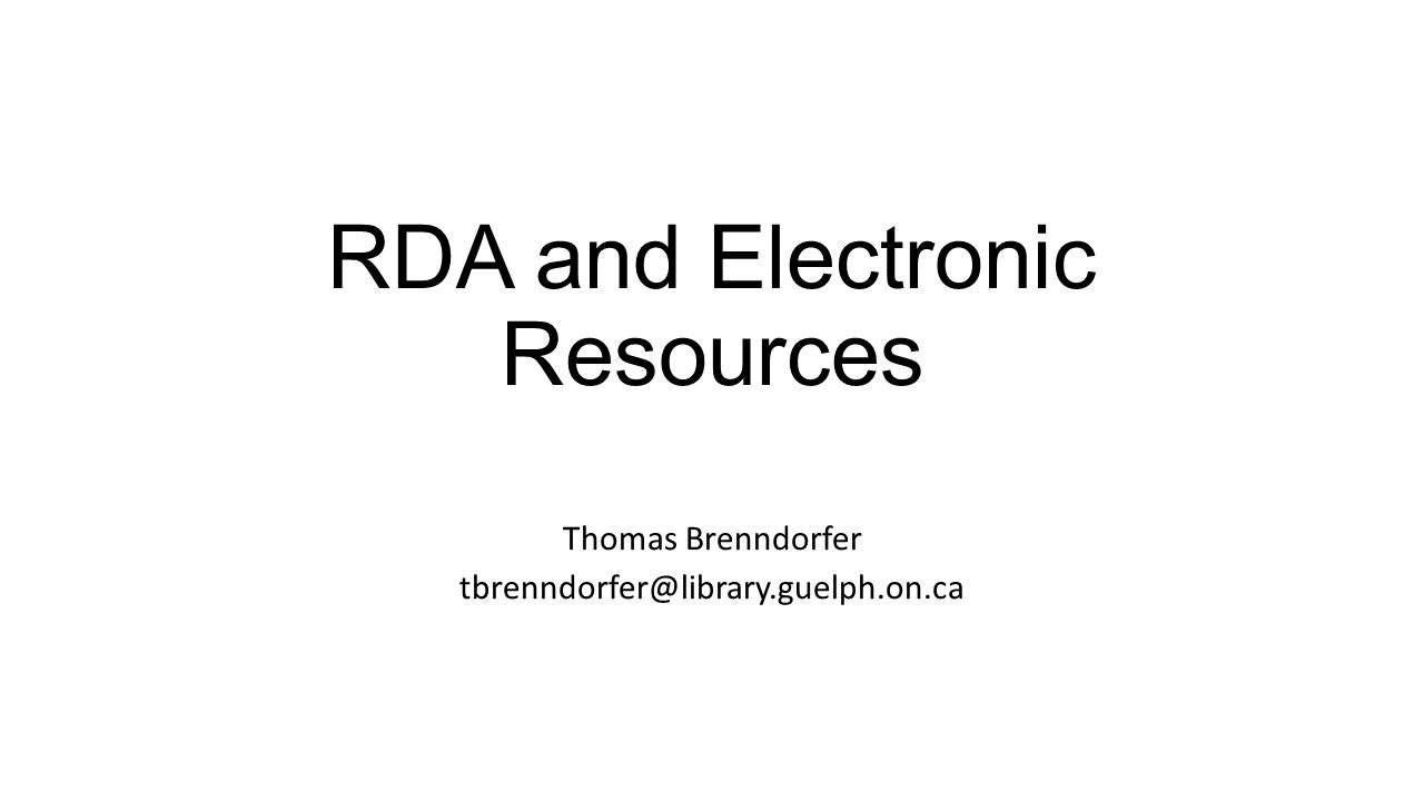 RDA and Electronic Resources Thomas Brenndorfer tbrenndorfer@library.guelph.on.ca