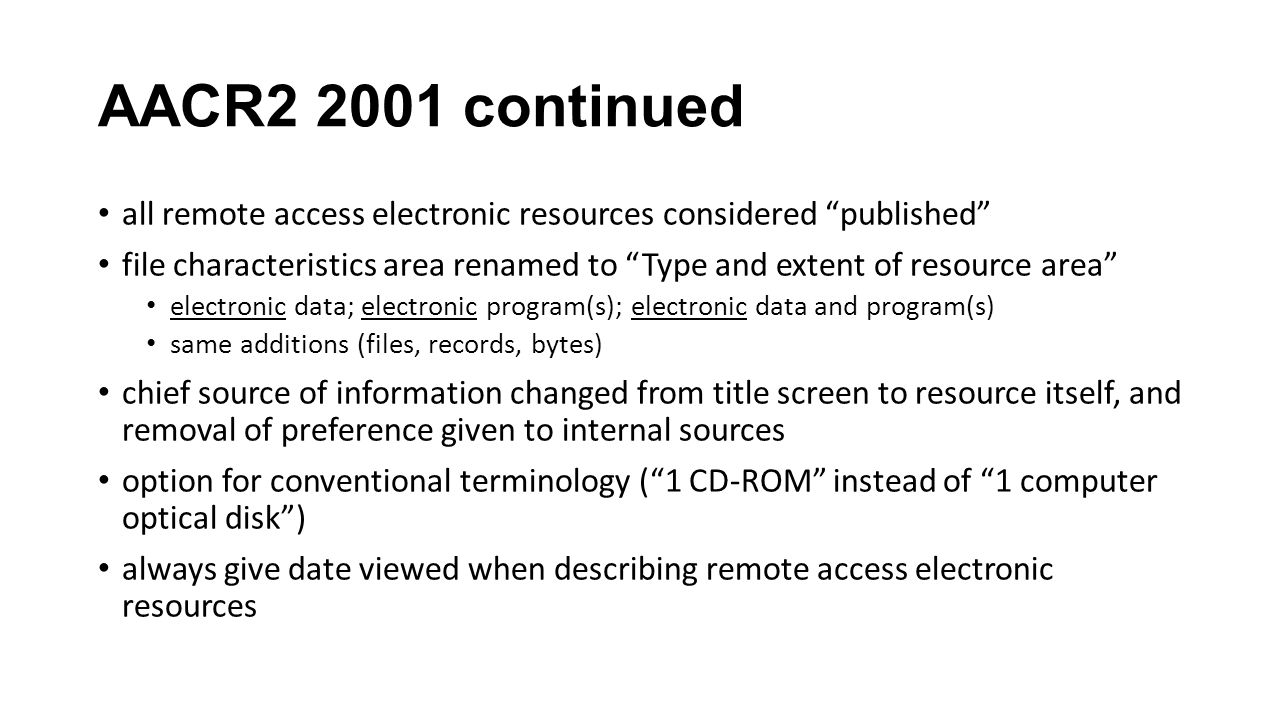 AACR2 2001 continued all remote access electronic resources considered published file characteristics area renamed to Type and extent of resource area electronic data; electronic program(s); electronic data and program(s) same additions (files, records, bytes) chief source of information changed from title screen to resource itself, and removal of preference given to internal sources option for conventional terminology (1 CD-ROM instead of 1 computer optical disk) always give date viewed when describing remote access electronic resources