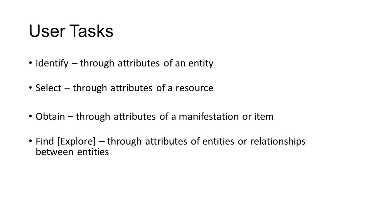 User Tasks Identify – through attributes of an entity Select – through attributes of a resource Obtain – through attributes of a manifestation or item Find [Explore] – through attributes of entities or relationships between entities