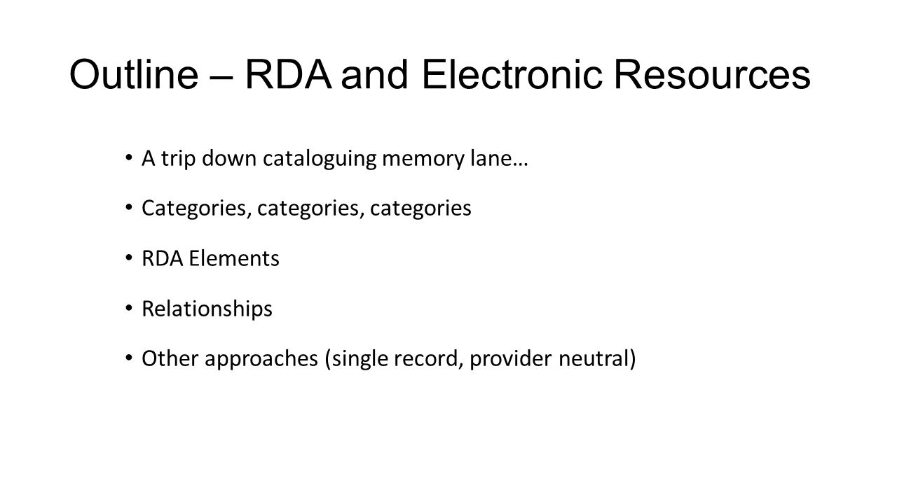 Outline – RDA and Electronic Resources A trip down cataloguing memory lane… Categories, categories, categories RDA Elements Relationships Other approaches (single record, provider neutral)