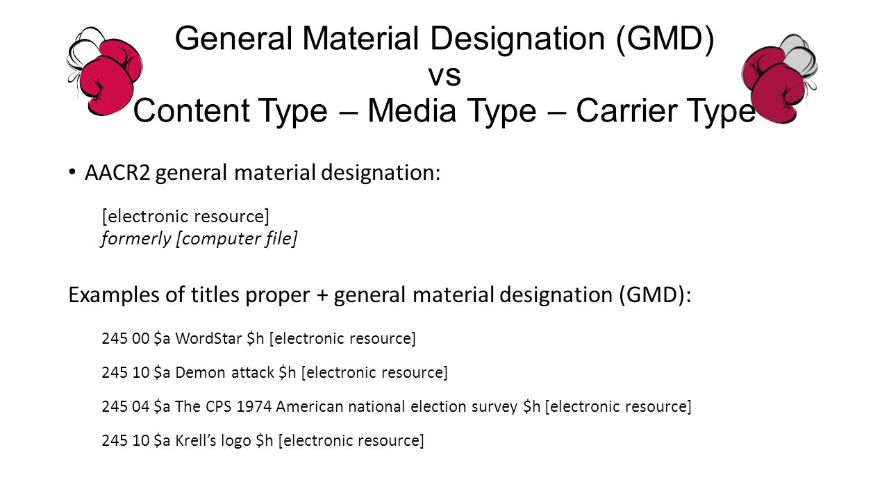 General Material Designation (GMD) vs Content Type – Media Type – Carrier Type AACR2 general material designation: [electronic resource] formerly [computer file] Examples of titles proper + general material designation (GMD): 245 00 $a WordStar $h [electronic resource] 245 10 $a Demon attack $h [electronic resource] 245 04 $a The CPS 1974 American national election survey $h [electronic resource] 245 10 $a Krells logo $h [electronic resource]