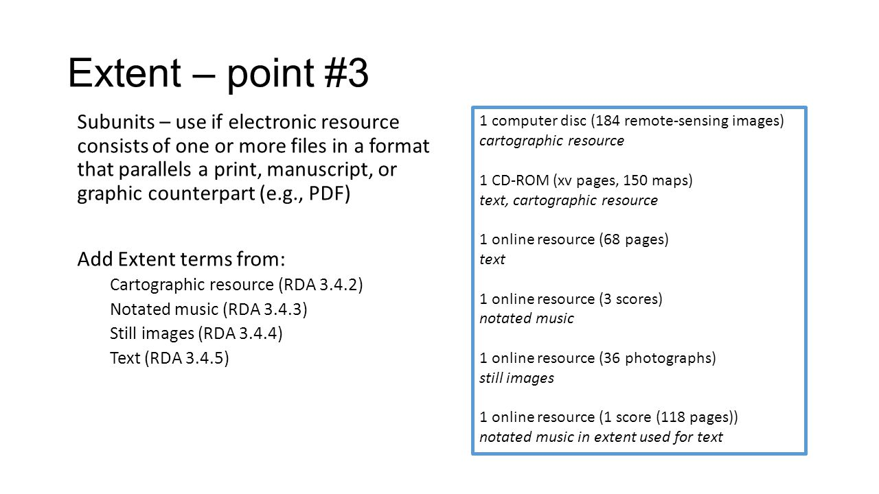 Extent – point #3 Subunits – use if electronic resource consists of one or more files in a format that parallels a print, manuscript, or graphic counterpart (e.g., PDF) Add Extent terms from: Cartographic resource (RDA 3.4.2) Notated music (RDA 3.4.3) Still images (RDA 3.4.4) Text (RDA 3.4.5) 1 computer disc (184 remote-sensing images) cartographic resource 1 CD-ROM (xv pages, 150 maps) text, cartographic resource 1 online resource (68 pages) text 1 online resource (3 scores) notated music 1 online resource (36 photographs) still images 1 online resource (1 score (118 pages)) notated music in extent used for text