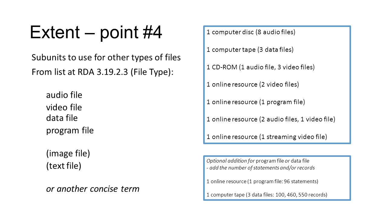 Extent – point #4 Subunits to use for other types of files From list at RDA 3.19.2.3 (File Type): audio file video file data file program file (image file) (text file) or another concise term 1 computer disc (8 audio files) 1 computer tape (3 data files) 1 CD-ROM (1 audio file, 3 video files) 1 online resource (2 video files) 1 online resource (1 program file) 1 online resource (2 audio files, 1 video file) 1 online resource (1 streaming video file) Optional addition for program file or data file - add the number of statements and/or records 1 online resource (1 program file: 96 statements) 1 computer tape (3 data files: 100, 460, 550 records)
