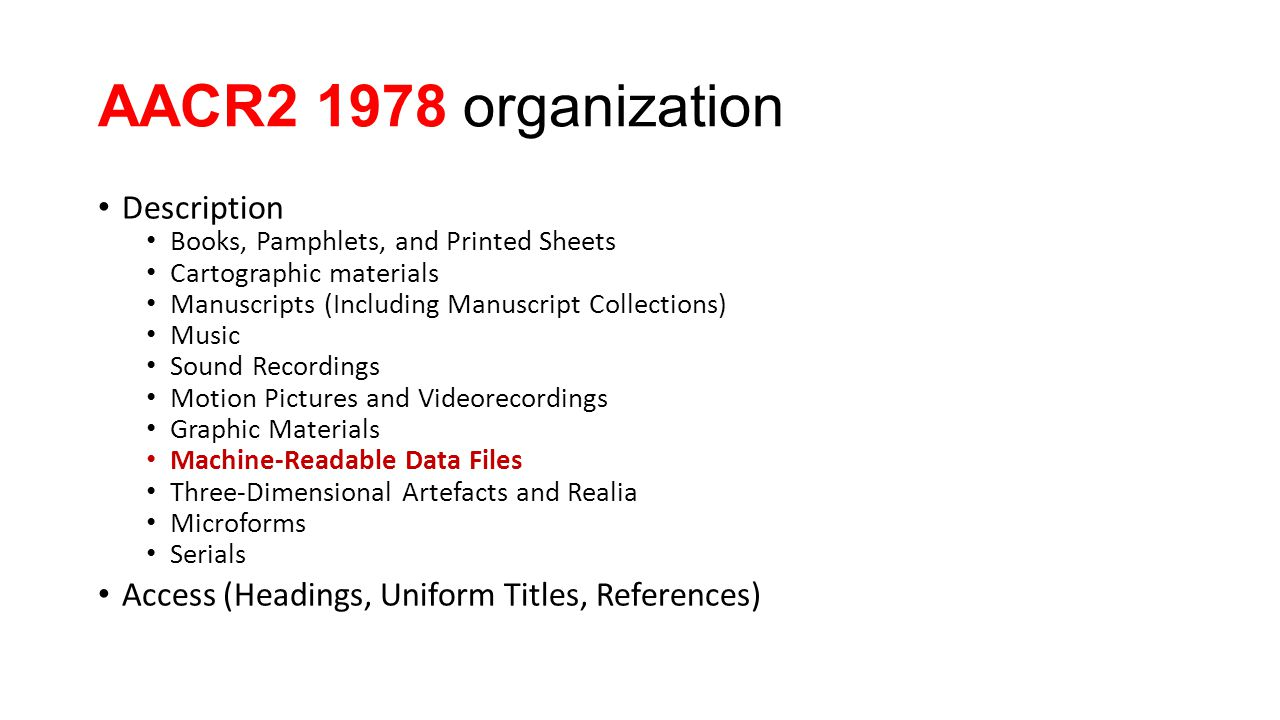 AACR2 1978 organization Description Books, Pamphlets, and Printed Sheets Cartographic materials Manuscripts (Including Manuscript Collections) Music Sound Recordings Motion Pictures and Videorecordings Graphic Materials Machine-Readable Data Files Three-Dimensional Artefacts and Realia Microforms Serials Access (Headings, Uniform Titles, References)