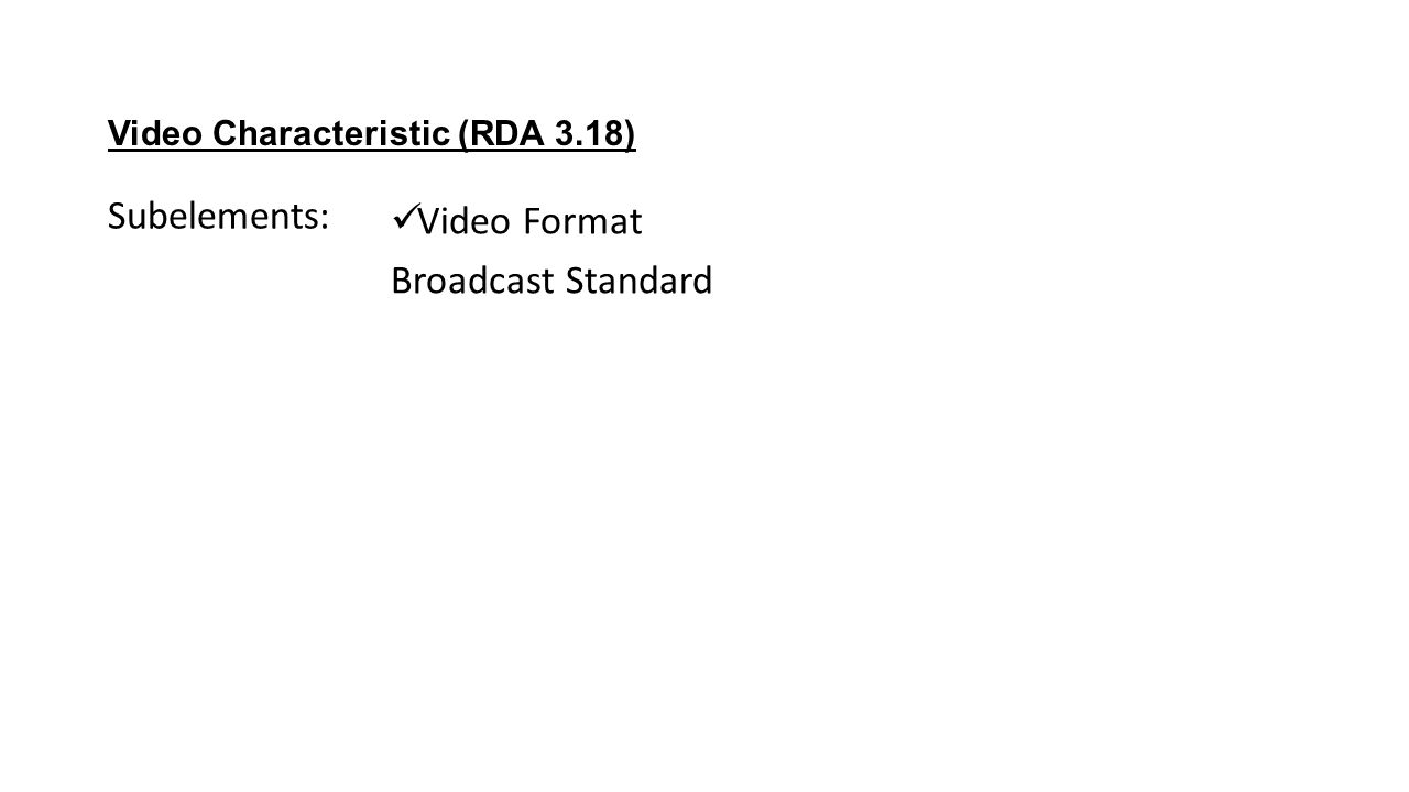 Video Characteristic (RDA 3.18) Video Format Broadcast Standard Subelements: