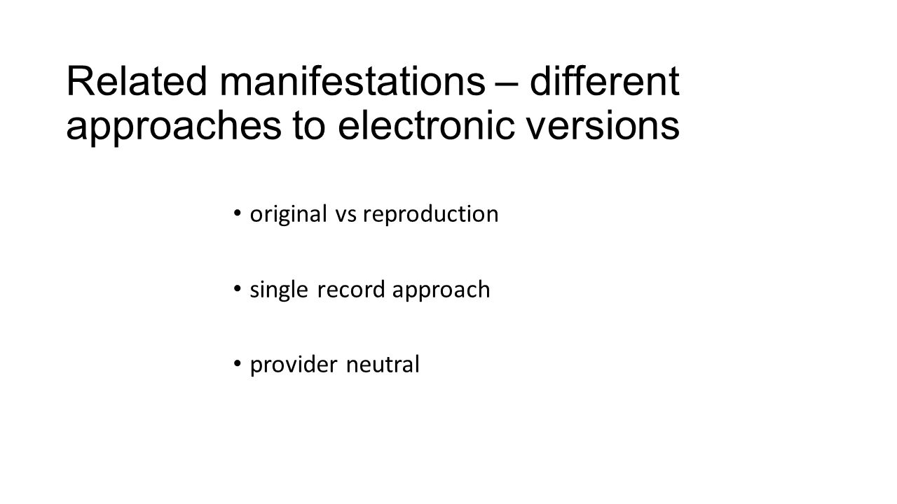 Related manifestations – different approaches to electronic versions original vs reproduction single record approach provider neutral