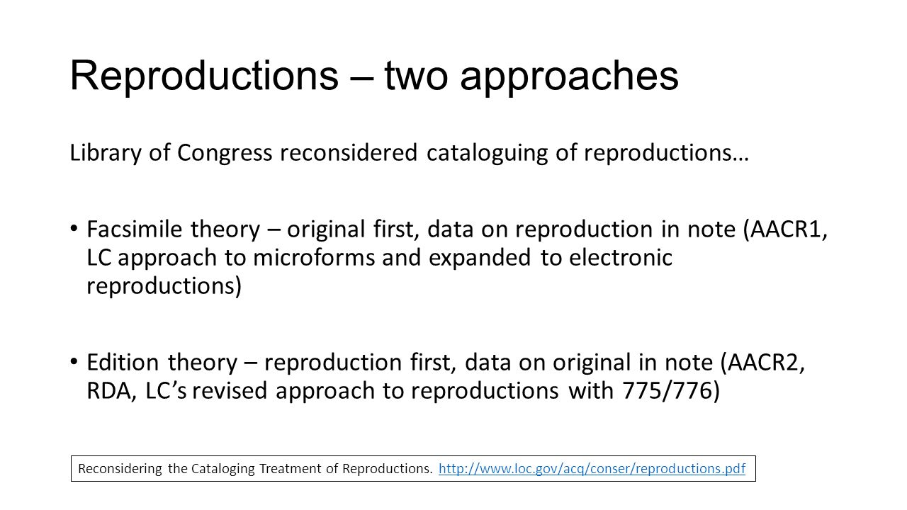 Reproductions – two approaches Library of Congress reconsidered cataloguing of reproductions… Facsimile theory – original first, data on reproduction in note (AACR1, LC approach to microforms and expanded to electronic reproductions) Edition theory – reproduction first, data on original in note (AACR2, RDA, LCs revised approach to reproductions with 775/776) Reconsidering the Cataloging Treatment of Reproductions.
