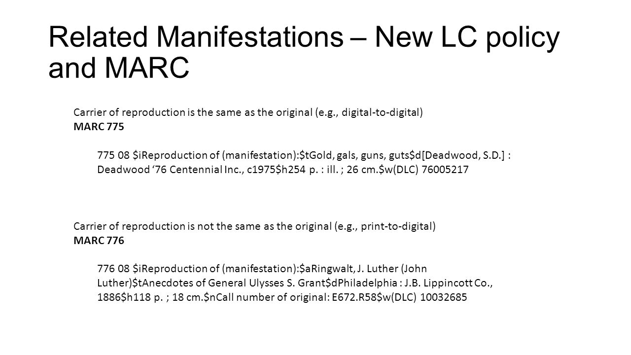 Related Manifestations – New LC policy and MARC Carrier of reproduction is the same as the original (e.g., digital-to-digital) MARC 775 775 08 $iReproduction of (manifestation):$tGold, gals, guns, guts$d[Deadwood, S.D.] : Deadwood 76 Centennial Inc., c1975$h254 p.
