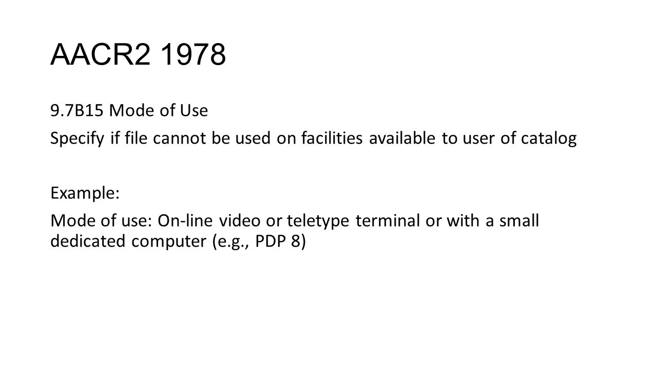 AACR2 1978 9.7B15 Mode of Use Specify if file cannot be used on facilities available to user of catalog Example: Mode of use: On-line video or teletype terminal or with a small dedicated computer (e.g., PDP 8)