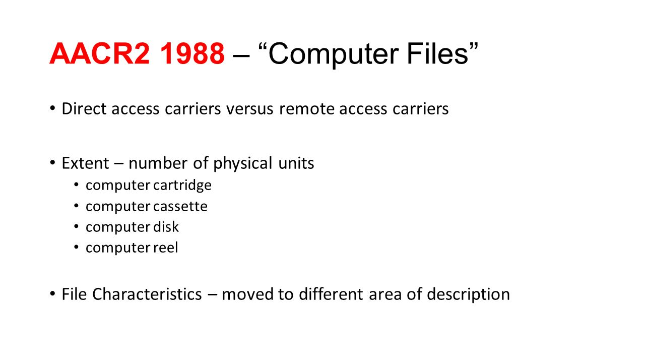 AACR2 1988 – Computer Files Direct access carriers versus remote access carriers Extent – number of physical units computer cartridge computer cassette computer disk computer reel File Characteristics – moved to different area of description