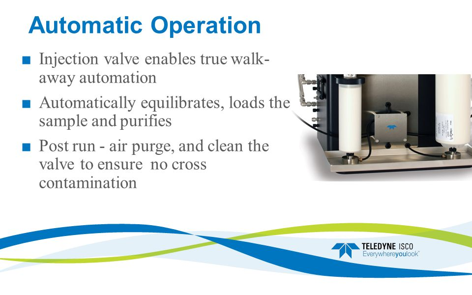 Automatic Operation Injection valve enables true walk- away automation Automatically equilibrates, loads the sample and purifies Post run - air purge, and clean the valve to ensure no cross contamination