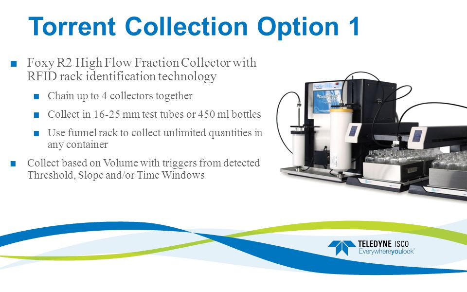 Torrent Collection Option 1 Foxy R2 High Flow Fraction Collector with RFID rack identification technology Chain up to 4 collectors together Collect in 16-25 mm test tubes or 450 ml bottles Use funnel rack to collect unlimited quantities in any container Collect based on Volume with triggers from detected Threshold, Slope and/or Time Windows