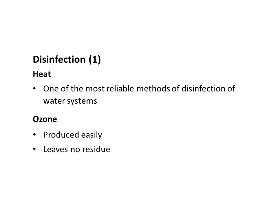 Disinfection (1) Heat One of the most reliable methods of disinfection of water systems Ozone Produced easily Leaves no residue