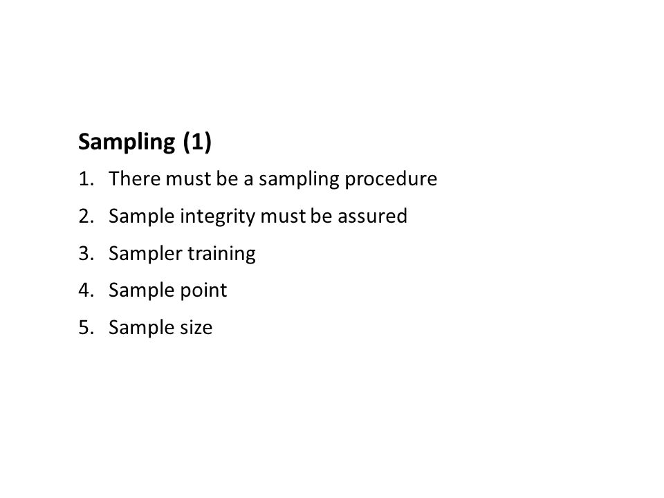 Sampling (1) 1.There must be a sampling procedure 2.Sample integrity must be assured 3.Sampler training 4.Sample point 5.Sample size