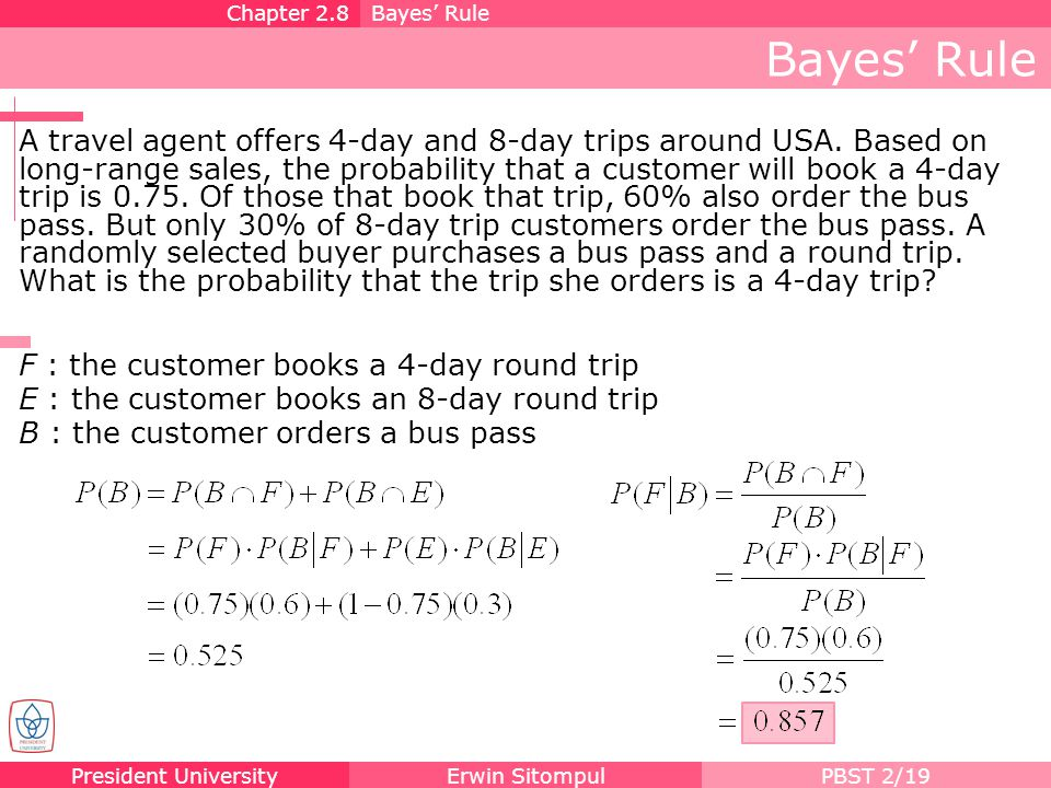 President UniversityErwin SitompulPBST 2/19 Bayes Rule F : the customer books a 4-day round trip E : the customer books an 8-day round trip B : the cu