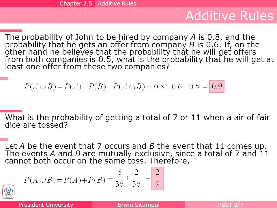 President UniversityErwin SitompulPBST 2/7 Additive Rules Chapter 2.5Additive Rules The probability of John to be hired by company A is 0.8, and the p