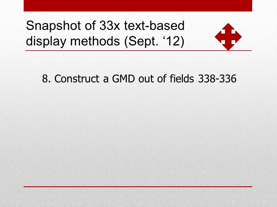 Snapshot of 33x text-based display methods (Sept. 12) 8. Construct a GMD out of fields 338-336