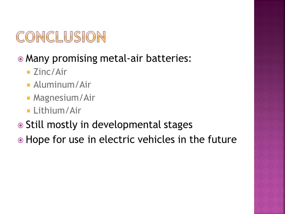 Many promising metal-air batteries: Zinc/Air Aluminum/Air Magnesium/Air Lithium/Air Still mostly in developmental stages Hope for use in electric vehi