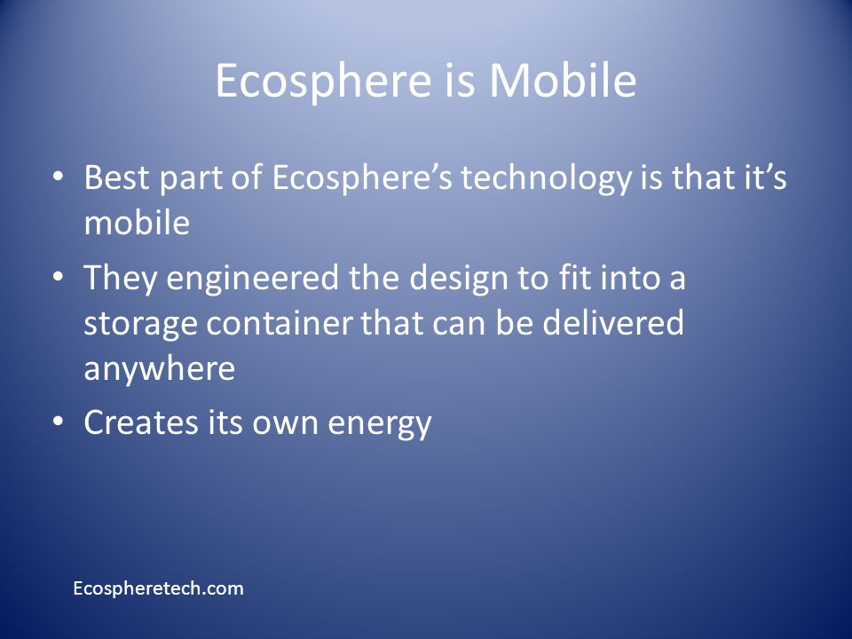 Ecosphere is Mobile Best part of Ecospheres technology is that its mobile They engineered the design to fit into a storage container that can be delivered anywhere Creates its own energy Ecospheretech.com