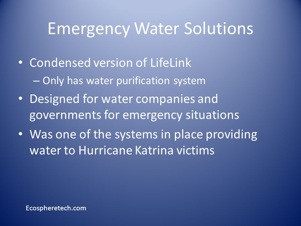 Condensed version of LifeLink – Only has water purification system Designed for water companies and governments for emergency situations Was one of the systems in place providing water to Hurricane Katrina victims Ecospheretech.com