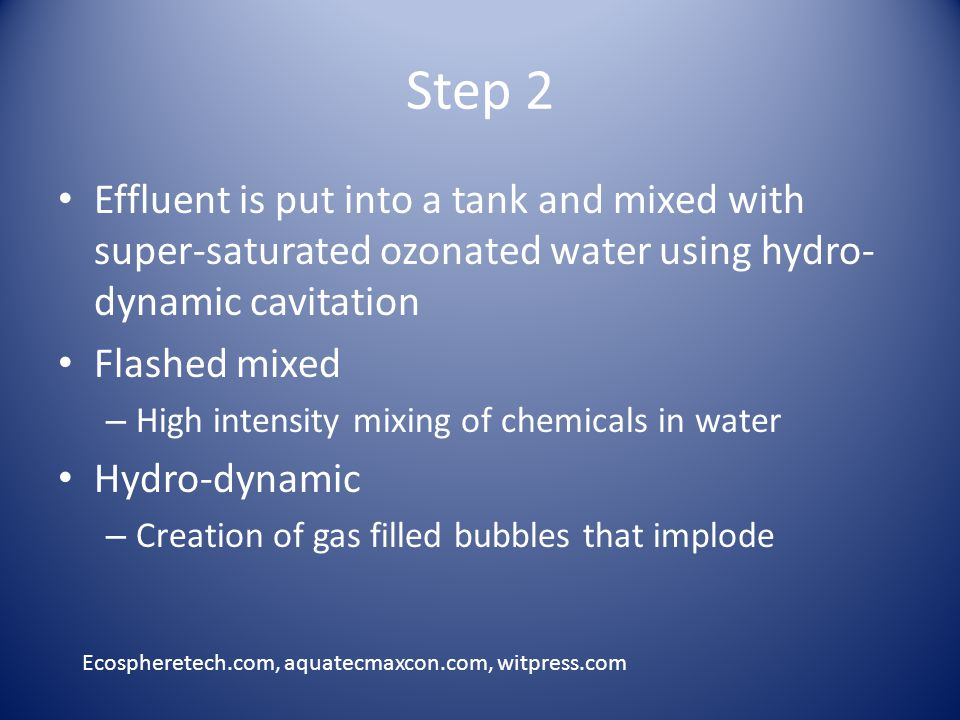 Step 2 Effluent is put into a tank and mixed with super-saturated ozonated water using hydro- dynamic cavitation Flashed mixed – High intensity mixing of chemicals in water Hydro-dynamic – Creation of gas filled bubbles that implode Ecospheretech.com, aquatecmaxcon.com, witpress.com