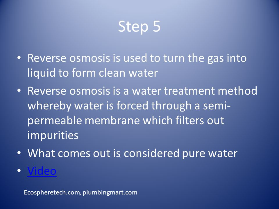 Step 5 Reverse osmosis is used to turn the gas into liquid to form clean water Reverse osmosis is a water treatment method whereby water is forced through a semi- permeable membrane which filters out impurities What comes out is considered pure water Video Ecospheretech.com, plumbingmart.com