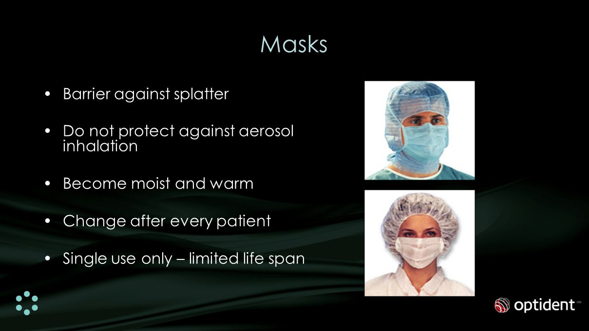 Masks Barrier against splatter Do not protect against aerosol inhalation Become moist and warm Change after every patient Single use only – limited life span