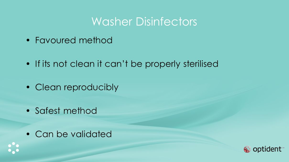 Washer Disinfectors Favoured method If its not clean it cant be properly sterilised Clean reproducibly Safest method Can be validated