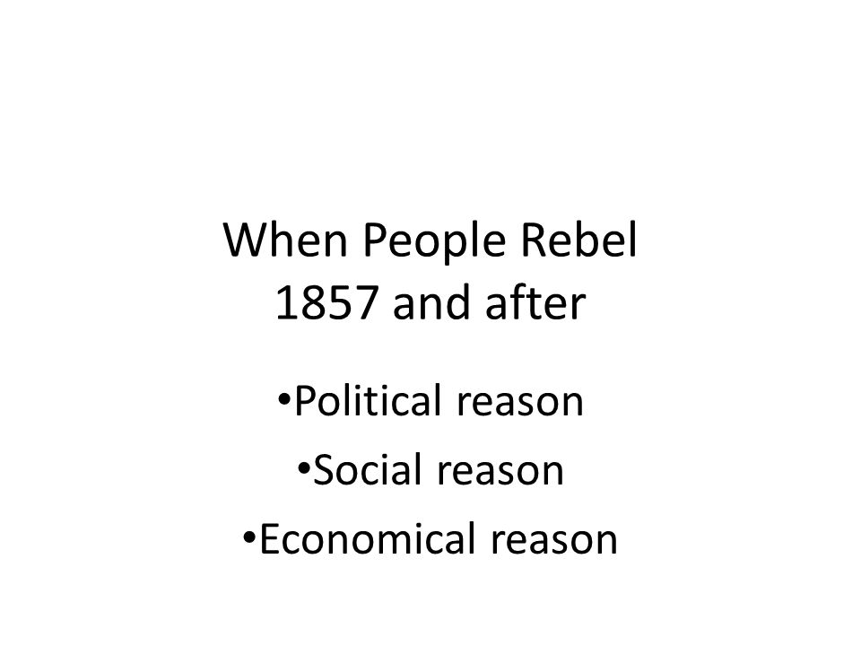 When People Rebel 1857 and after Political reason Social reason Economical reason