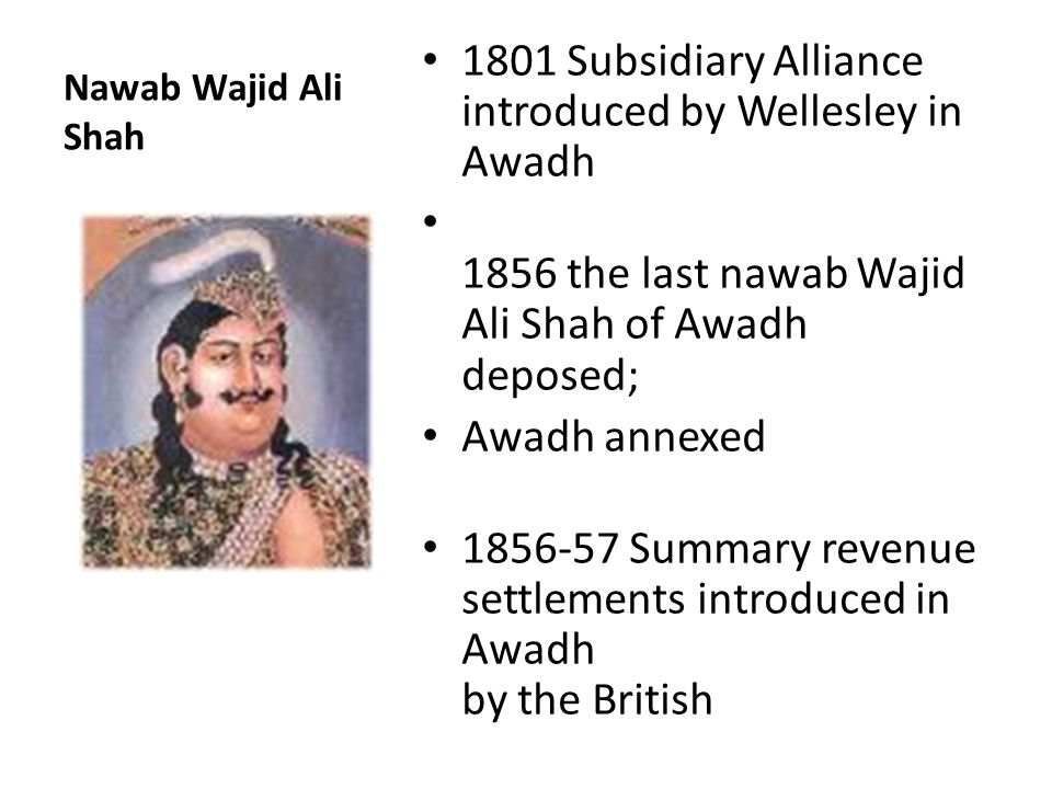 Nawab Wajid Ali Shah 1801 Subsidiary Alliance introduced by Wellesley in Awadh 1856 the last nawab Wajid Ali Shah of Awadh deposed; Awadh annexed 1856-57 Summary revenue settlements introduced in Awadh by the British
