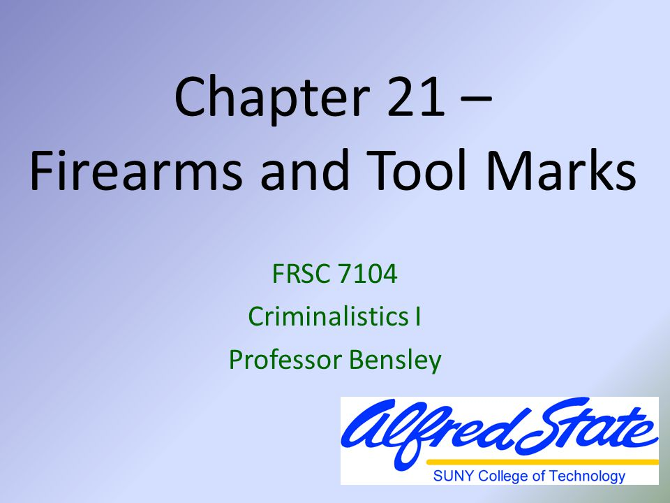 FRSC 7104 – Chapter 21 Objectives After studying this chapter, the student should be able to: Recognize the various types of firearms and their basic components Recognize the various types of ammunition and their uses Understand how firearms evidence is collected and analyzed Describe the basic details of tool mark comparisons and firing distance determinations