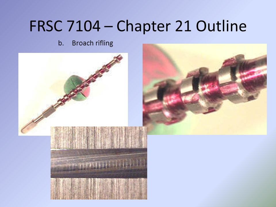 FRSC 7104 – Chapter 21 Outline b.Broach rifling