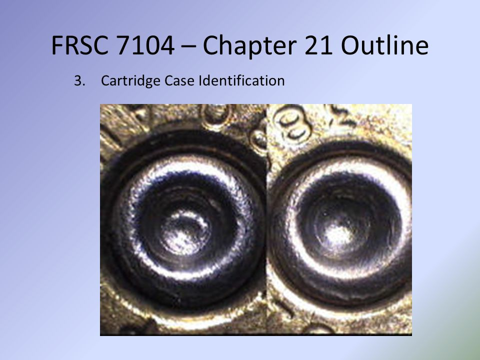 FRSC 7104 – Chapter 21 Outline 3.Cartridge Case Identification
