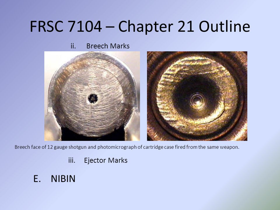 FRSC 7104 – Chapter 21 Outline ii.Breech Marks Breech face of 12 gauge shotgun and photomicrograph of cartridge case fired from the same weapon. iii.E