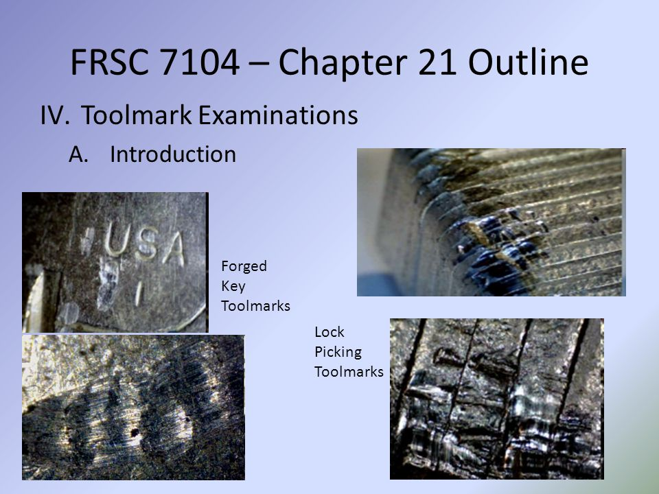 FRSC 7104 – Chapter 21 Outline IV.Toolmark Examinations A.Introduction Forged Key Toolmarks Lock Picking Toolmarks