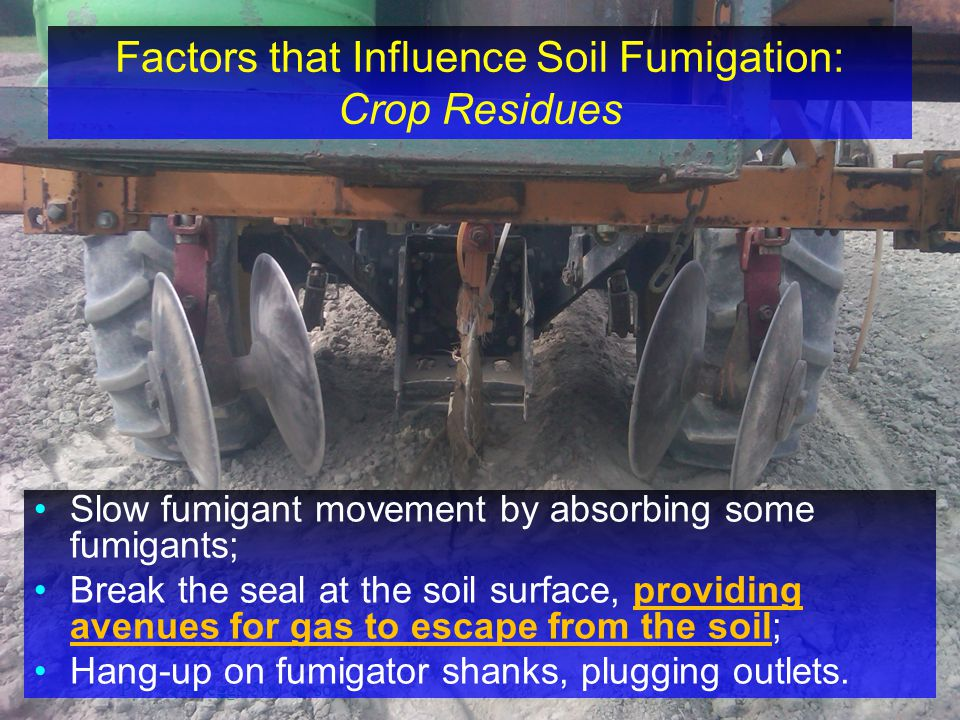 P i = ~844 eggs/500 cc soil Factors that Influence Soil Fumigation: Crop Residues Slow fumigant movement by absorbing some fumigants; Break the seal a
