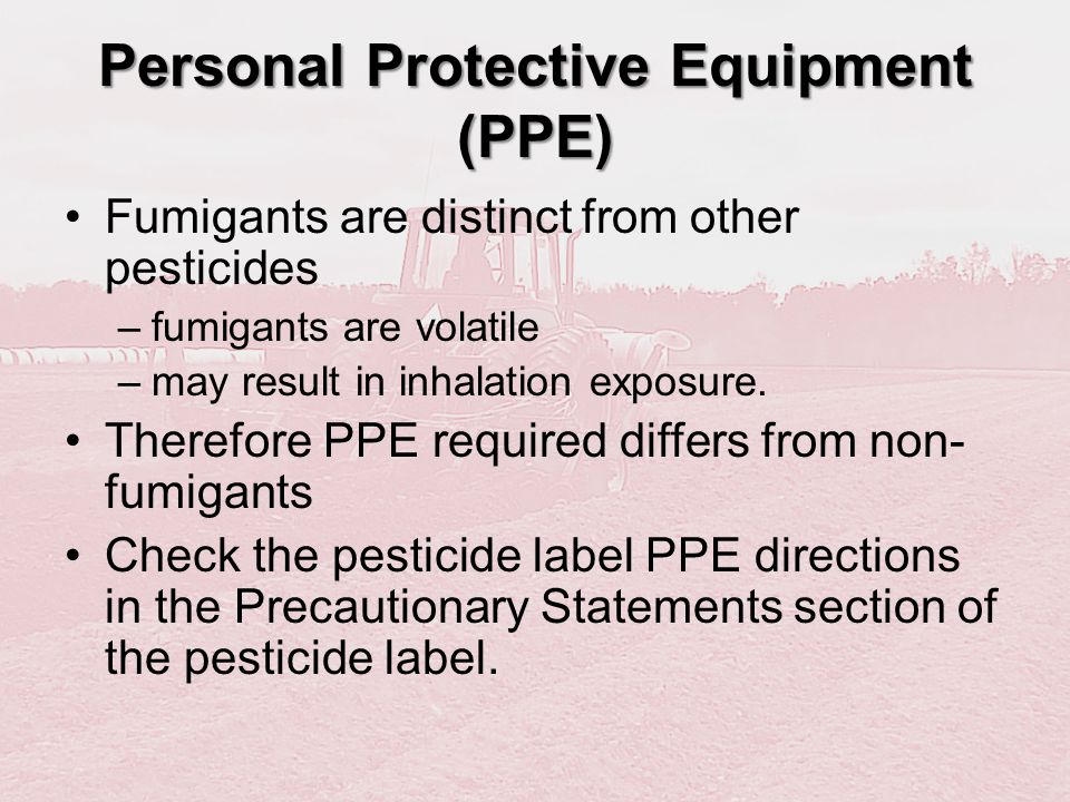 Personal Protective Equipment (PPE) Fumigants are distinct from other pesticides –fumigants are volatile –may result in inhalation exposure. Therefore