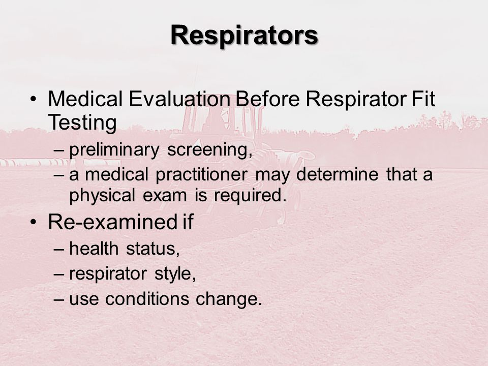 Respirators Medical Evaluation Before Respirator Fit Testing –preliminary screening, –a medical practitioner may determine that a physical exam is req