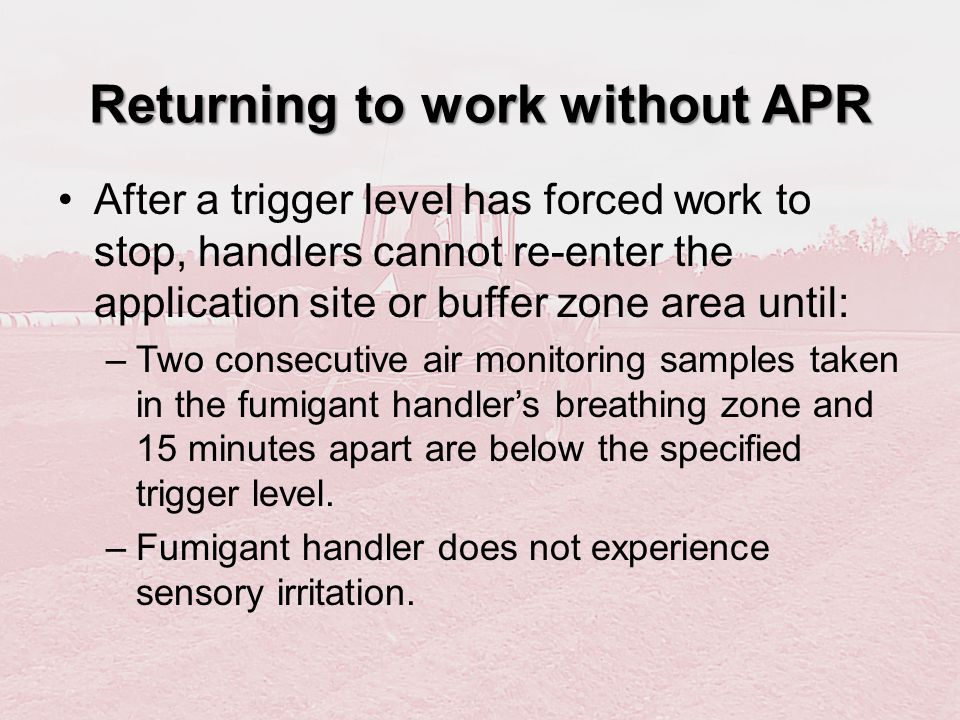 Returning to work without APR After a trigger level has forced work to stop, handlers cannot re-enter the application site or buffer zone area until: