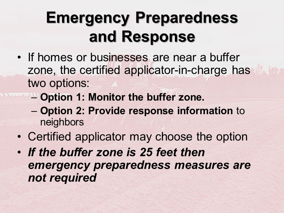 Emergency Preparedness and Response If homes or businesses are near a buffer zone, the certified applicator-in-charge has two options: –Option 1: Moni