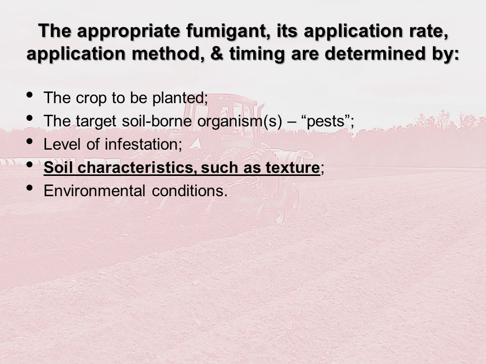 The appropriate fumigant, its application rate, application method, & timing are determined by: The crop to be planted; The target soil-borne organism