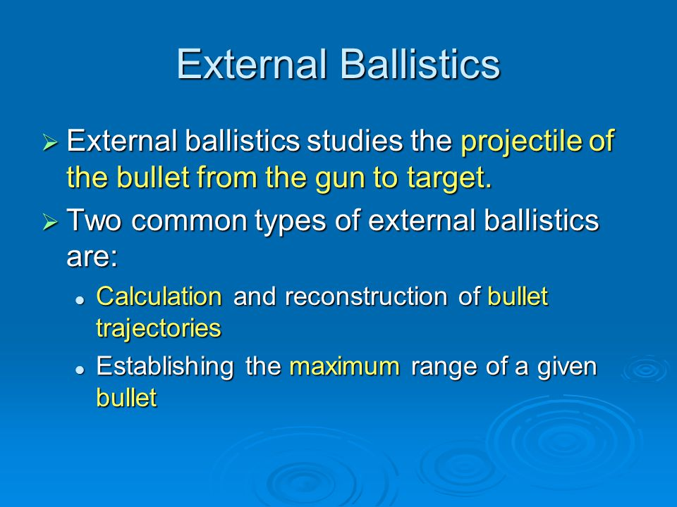 External Ballistics External ballistics studies the projectile of the bullet from the gun to target. External ballistics studies the projectile of the