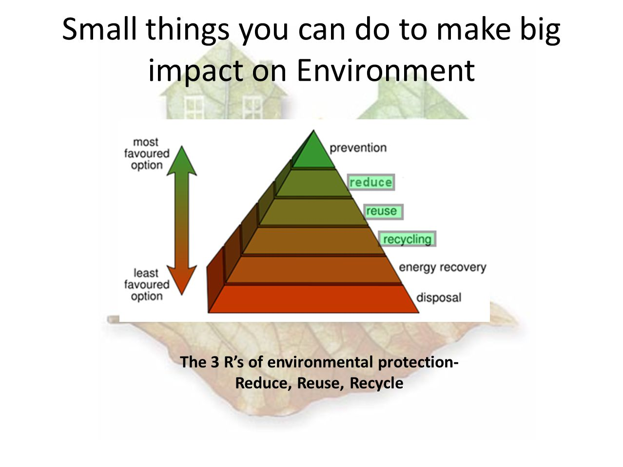 Small things you can do to make big impact on Environment The 3 Rs of environmental protection- Reduce, Reuse, Recycle