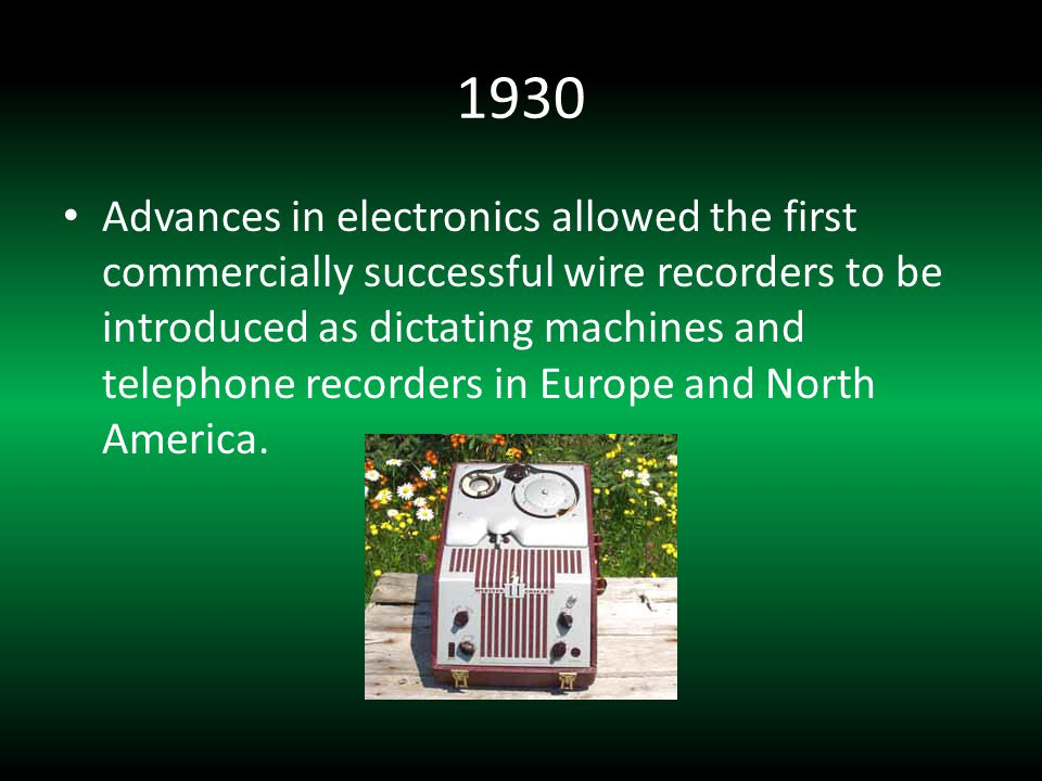 1930 Advances in electronics allowed the first commercially successful wire recorders to be introduced as dictating machines and telephone recorders in Europe and North America.