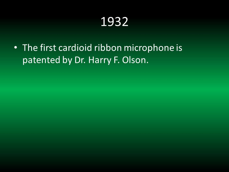 1932 The first cardioid ribbon microphone is patented by Dr. Harry F. Olson.