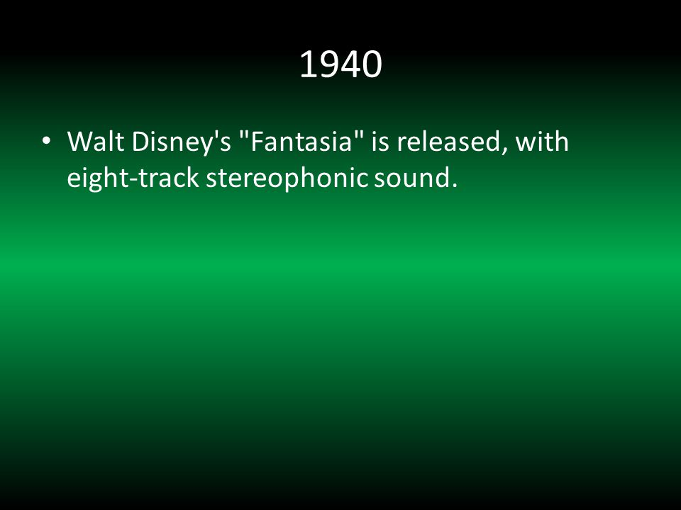 1940 Walt Disney s Fantasia is released, with eight-track stereophonic sound.